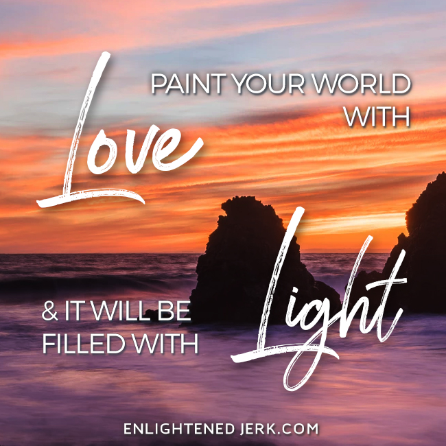 paint your world with love and it will be filled with light