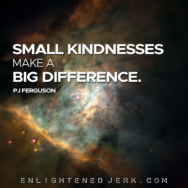 small kindnesses make a big difference