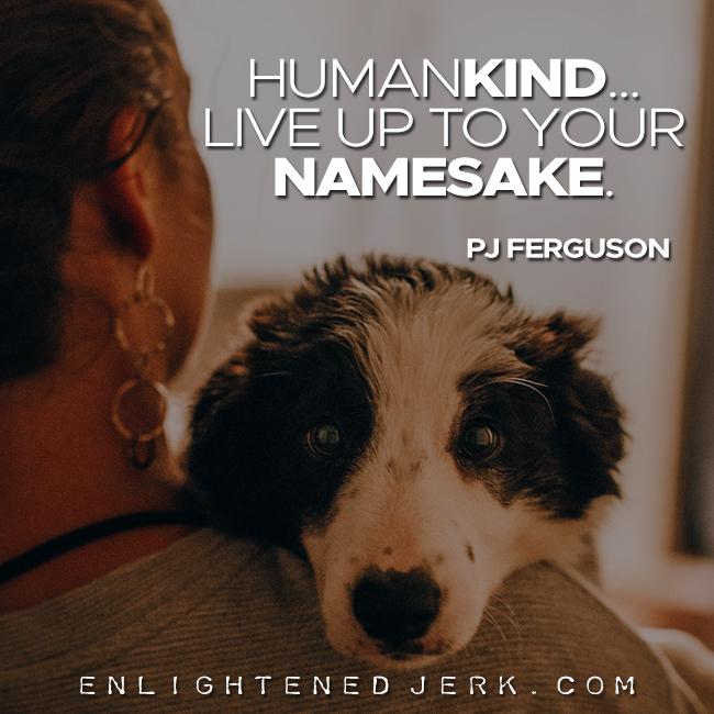 human kind live up to your namesake