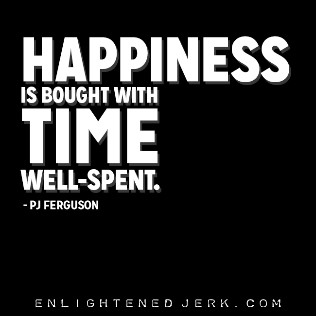 happiness is bought with time well spent
