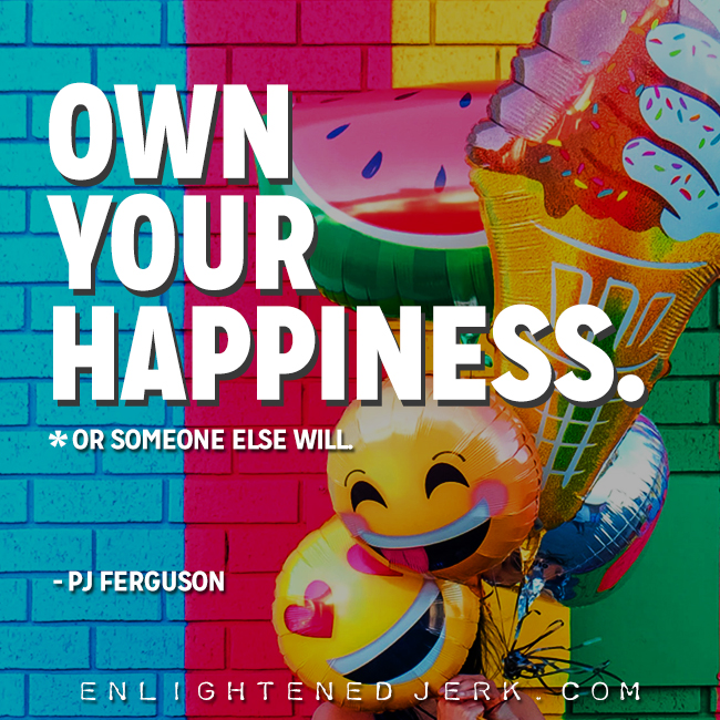 own your happiness or someone else will
