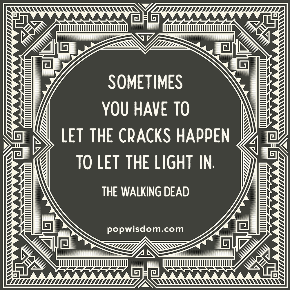 sometimes you have to let the cracks happen to let the light in
